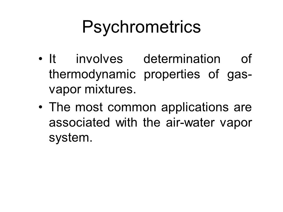 Psychrometrics It involves determination of thermodynamic properties of gas-vapor mixtures.