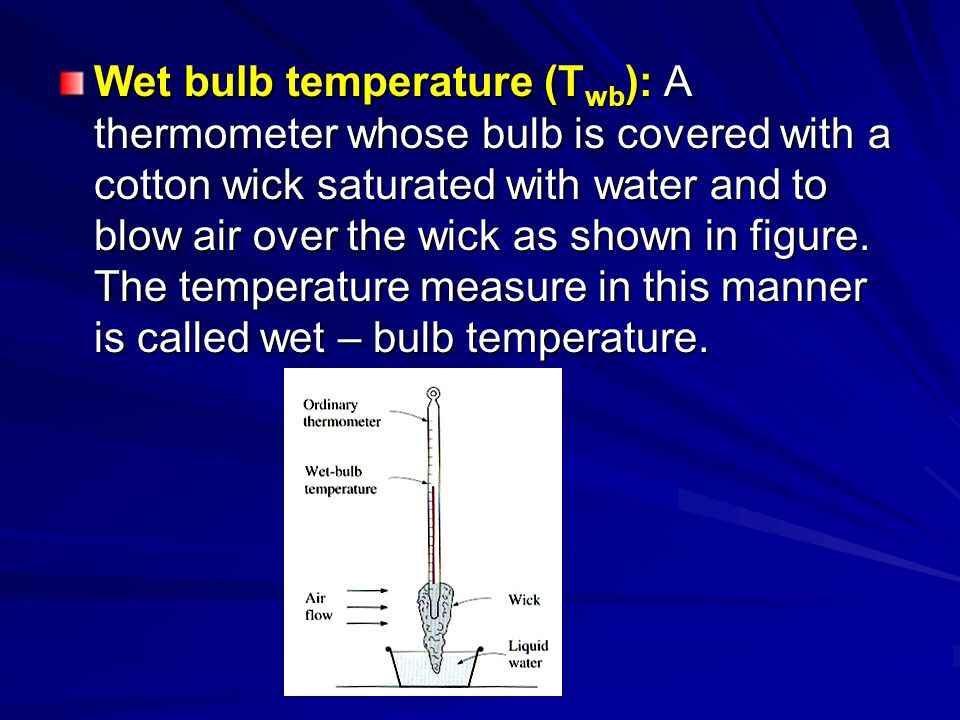 Wet bulb temperature (Twb): A thermometer whose bulb is covered with a cotton wick saturated with water and to blow air over the wick as shown in figure.