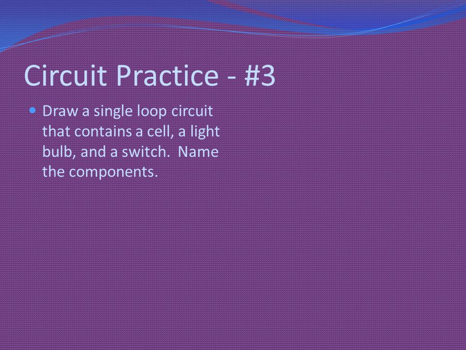 Circuit Practice - #3 Draw a single loop circuit that contains a cell, a light bulb, and a switch.