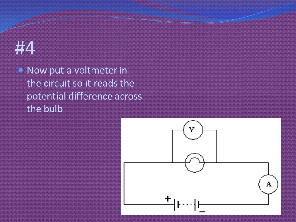 #4 Now put a voltmeter in the circuit so it reads the potential difference across the bulb