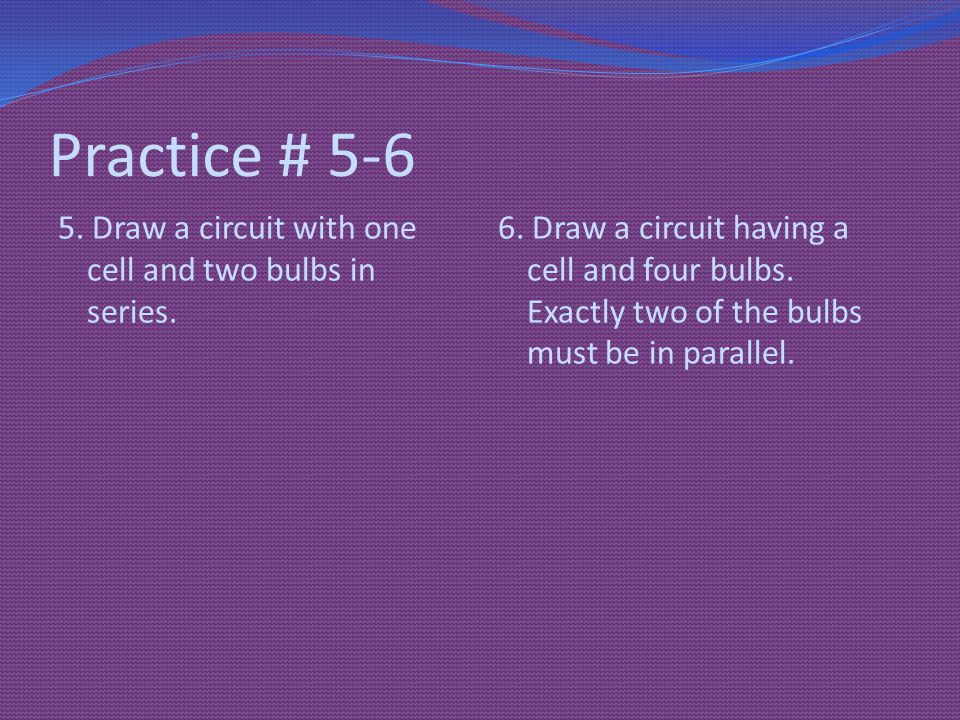 Practice # 5-6 5. Draw a circuit with one cell and two bulbs in series.