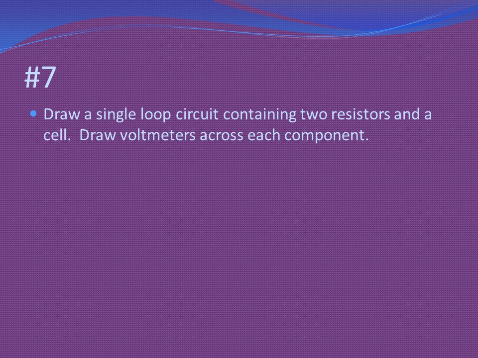 #7 Draw a single loop circuit containing two resistors and a cell.