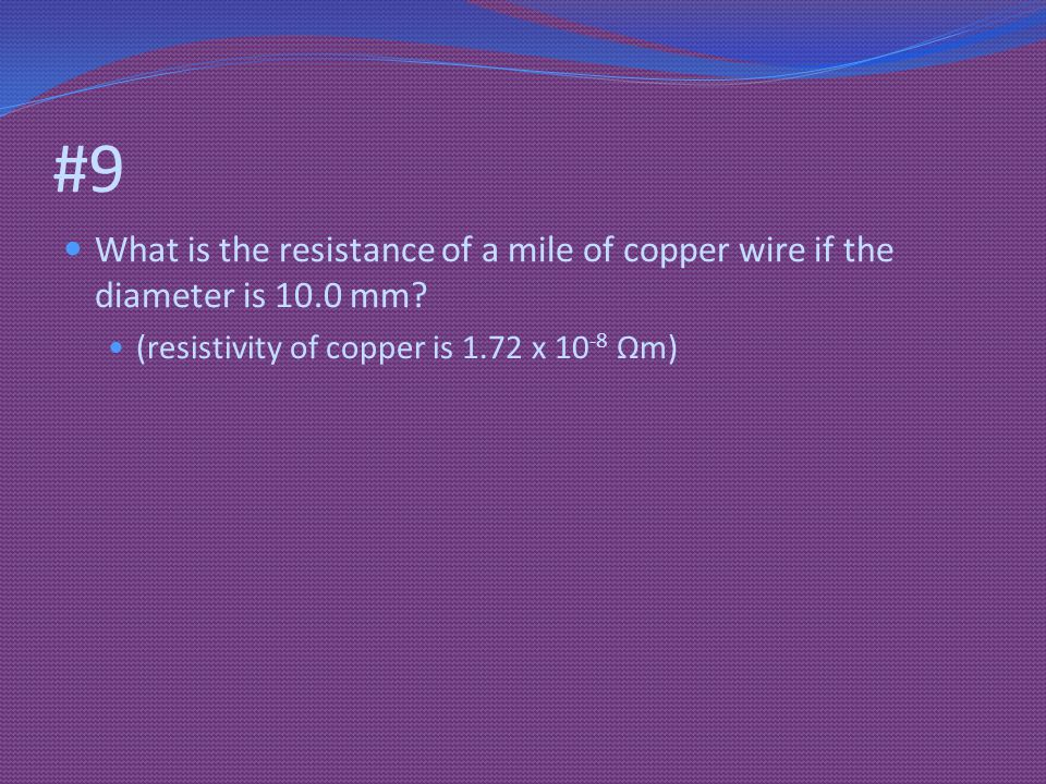 #9 What is the resistance of a mile of copper wire if the diameter is 10.0 mm.