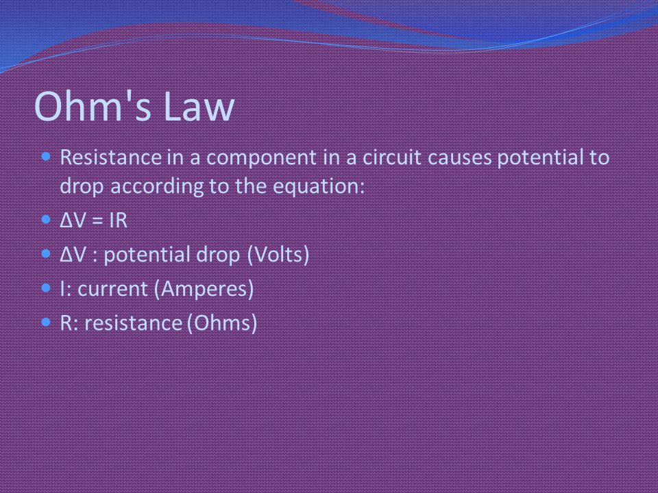 Ohm s Law Resistance in a component in a circuit causes potential to drop according to the equation: