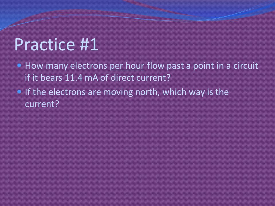 Practice #1 How many electrons per hour flow past a point in a circuit if it bears 11.4 mA of direct current