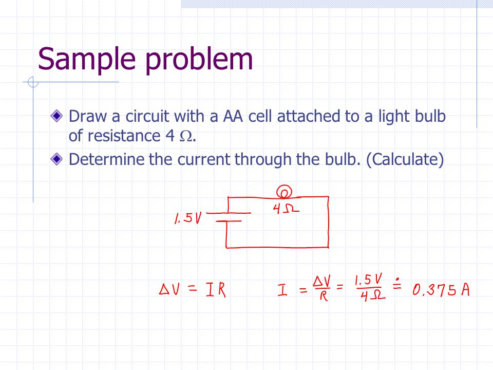 Sample problem Draw a circuit with a AA cell attached to a light bulb of resistance 4 W.
