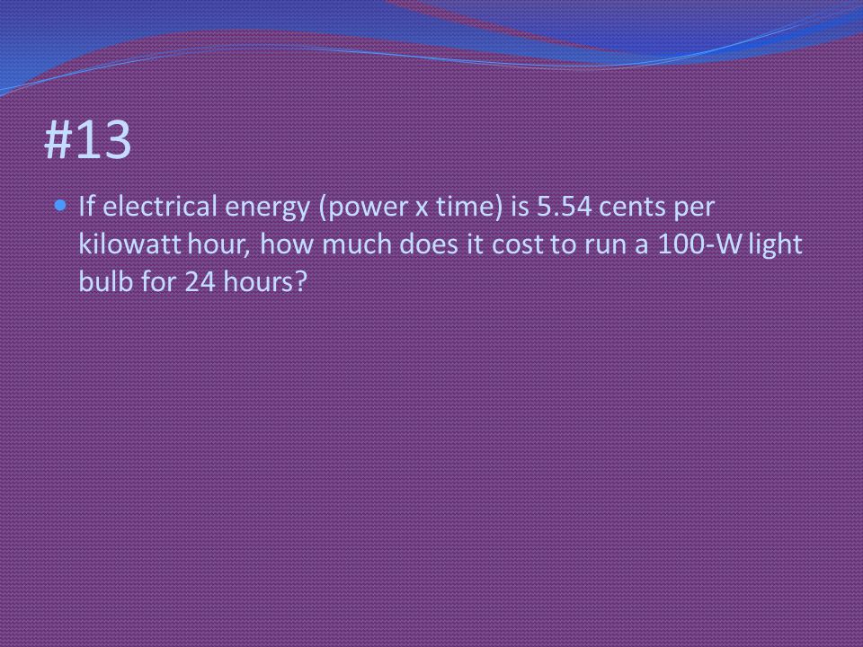 #13 If electrical energy (power x time) is 5.54 cents per kilowatt hour, how much does it cost to run a 100-W light bulb for 24 hours