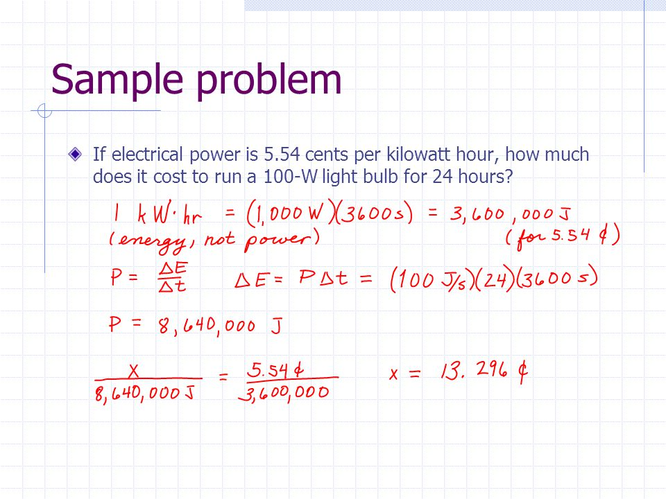 Sample problem If electrical power is 5.54 cents per kilowatt hour, how much does it cost to run a 100-W light bulb for 24 hours