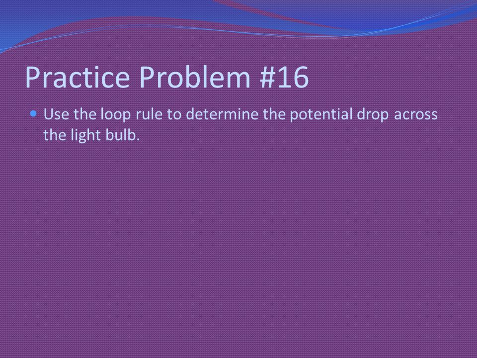 Practice Problem #16 Use the loop rule to determine the potential drop across the light bulb.