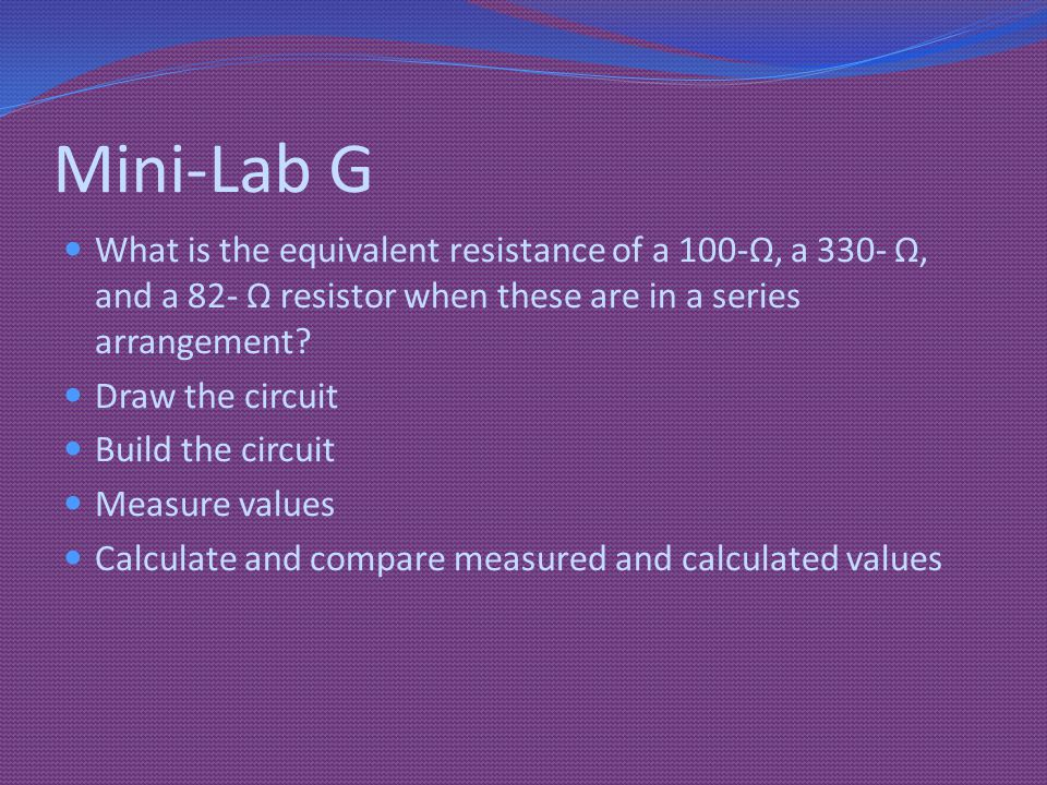 Mini-Lab G What is the equivalent resistance of a 100-Ω, a 330- Ω, and a 82- Ω resistor when these are in a series arrangement