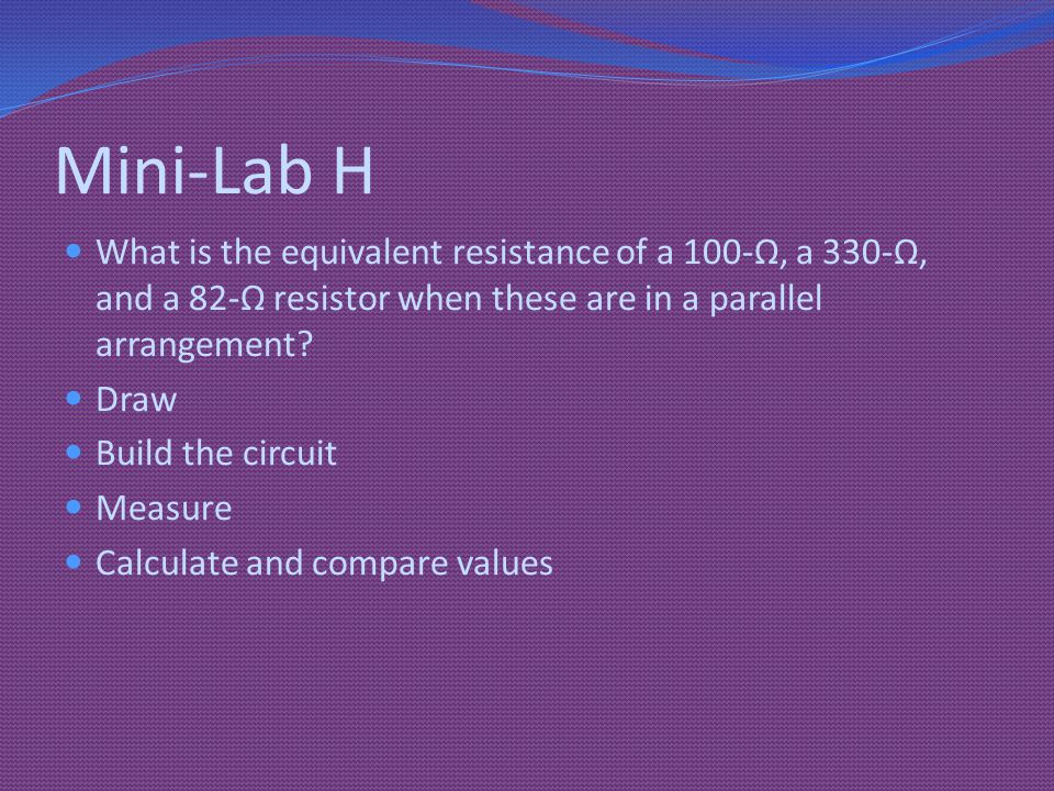 Mini-Lab H What is the equivalent resistance of a 100-Ω, a 330-Ω, and a 82-Ω resistor when these are in a parallel arrangement