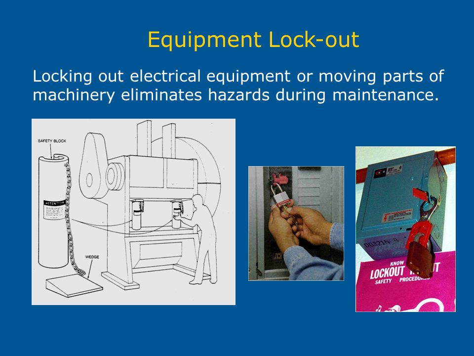 Equipment Lock-out Locking out electrical equipment or moving parts of machinery eliminates hazards during maintenance.