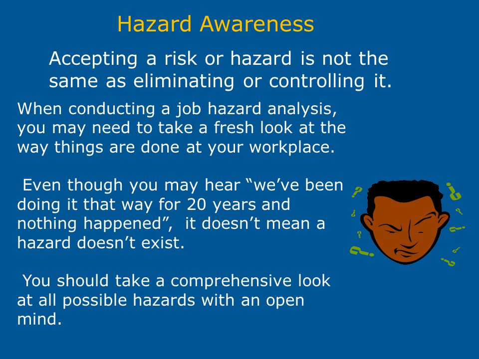 Hazard Awareness Accepting a risk or hazard is not the same as eliminating or controlling it.