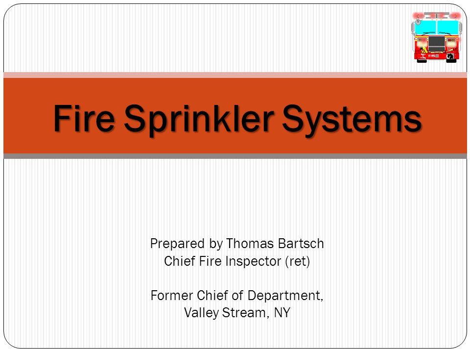 4/15/2017 7:34 AM Fire Sprinkler Systems Prepared by Thomas Bartsch Chief Fire Inspector (ret) Former Chief of Department, Valley Stream, NY.