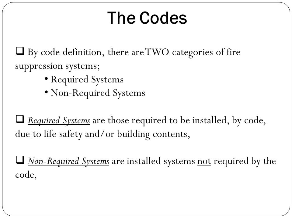 The Codes By code definition, there are TWO categories of fire suppression systems; Required Systems.