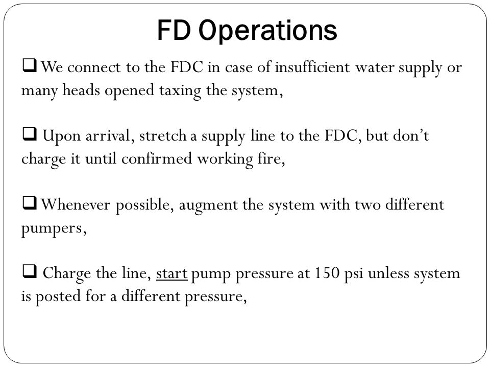 FD Operations We connect to the FDC in case of insufficient water supply or many heads opened taxing the system,