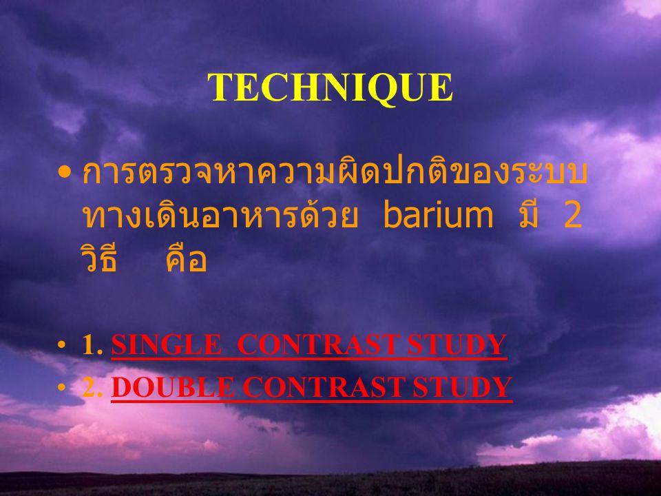 TECHNIQUE การตรวจหาความผิดปกติของระบบทางเดินอาหารด้วย barium มี 2 วิธี คือ. 1. SINGLE CONTRAST STUDY.