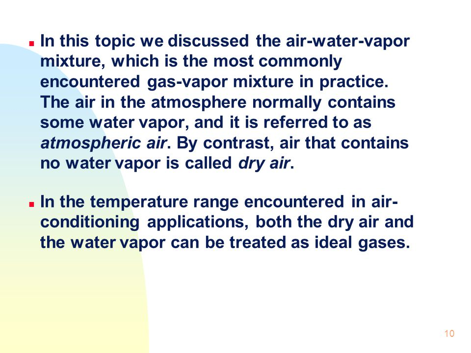 In this topic we discussed the air-water-vapor mixture, which is the most commonly encountered gas-vapor mixture in practice. The air in the atmosphere normally contains some water vapor, and it is referred to as atmospheric air. By contrast, air that contains no water vapor is called dry air.
