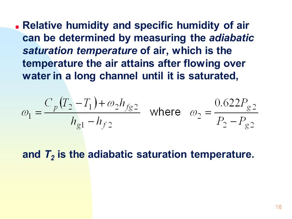 Relative humidity and specific humidity of air can be determined by measuring the adiabatic saturation temperature of air, which is the temperature the air attains after flowing over water in a long channel until it is saturated,