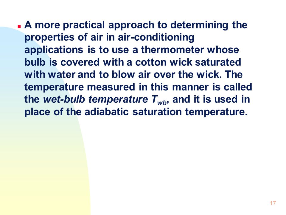 A more practical approach to determining the properties of air in air-conditioning applications is to use a thermometer whose bulb is covered with a cotton wick saturated with water and to blow air over the wick.