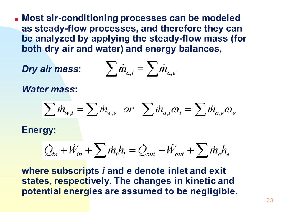 Most air-conditioning processes can be modeled as steady-flow processes, and therefore they can be analyzed by applying the steady-flow mass (for both dry air and water) and energy balances, Dry air mass: Water mass: Energy: where subscripts i and e denote inlet and exit states, respectively.