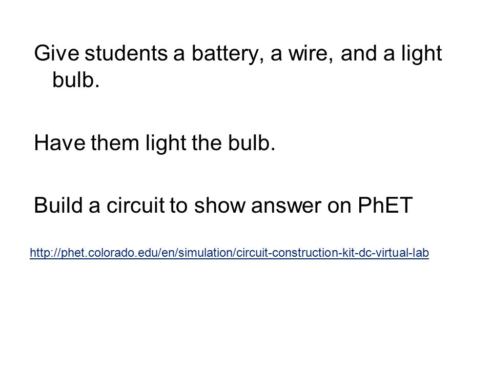 Give students a battery, a wire, and a light bulb.