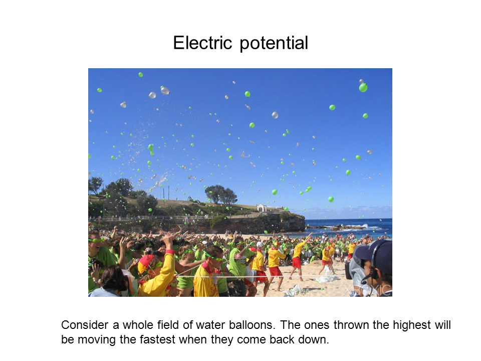 Electric potential Consider a whole field of water balloons.