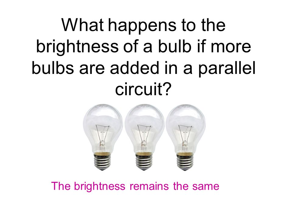 What happens to the brightness of a bulb if more bulbs are added in a parallel circuit