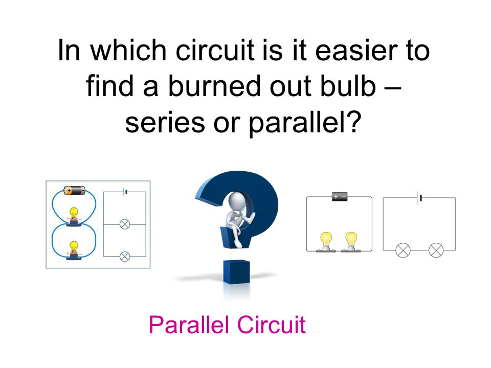 In which circuit is it easier to find a burned out bulb – series or parallel