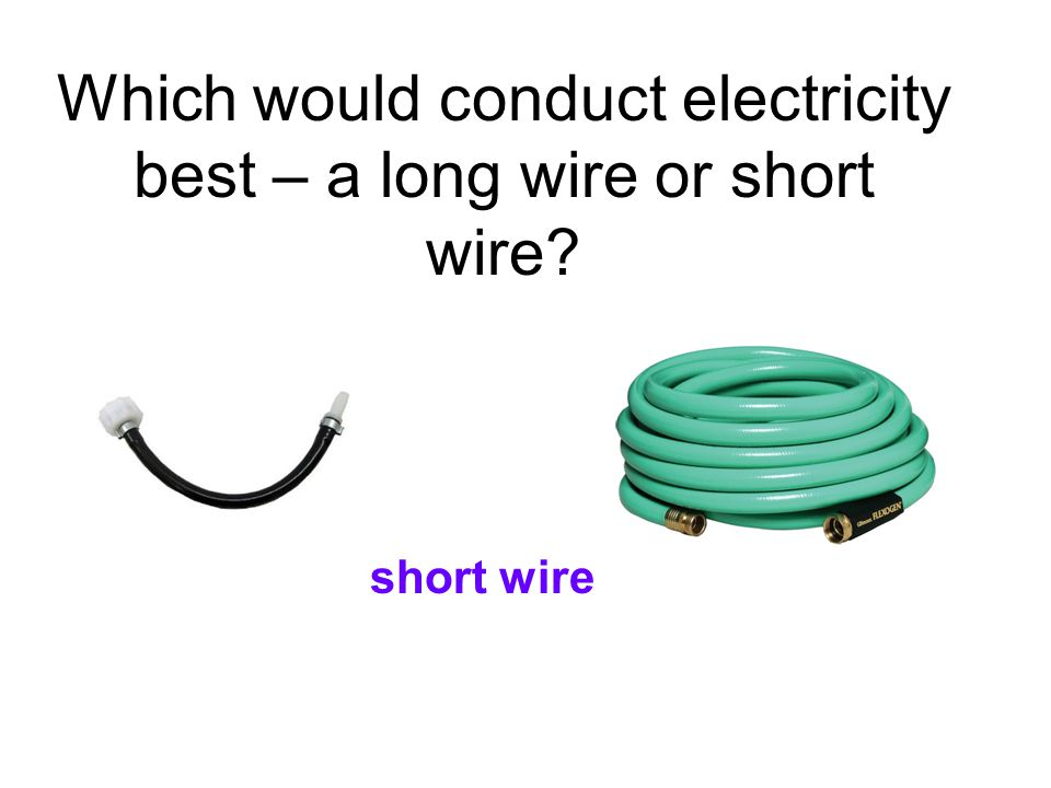 Which would conduct electricity best – a long wire or short wire