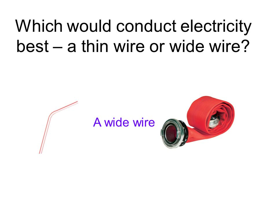 Which would conduct electricity best – a thin wire or wide wire