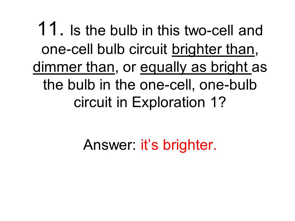 11. Is the bulb in this two-cell and one-cell bulb circuit brighter than, dimmer than, or equally as bright as the bulb in the one-cell, one-bulb circuit in Exploration 1