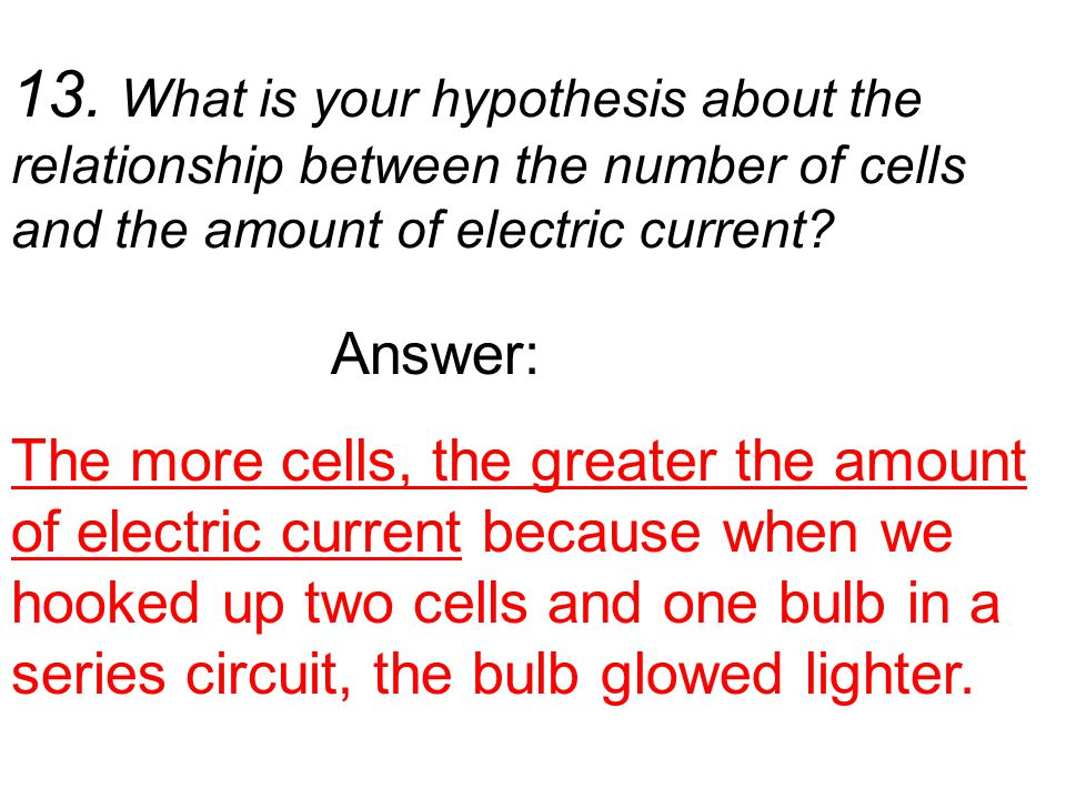 13. What is your hypothesis about the relationship between the number of cells and the amount of electric current