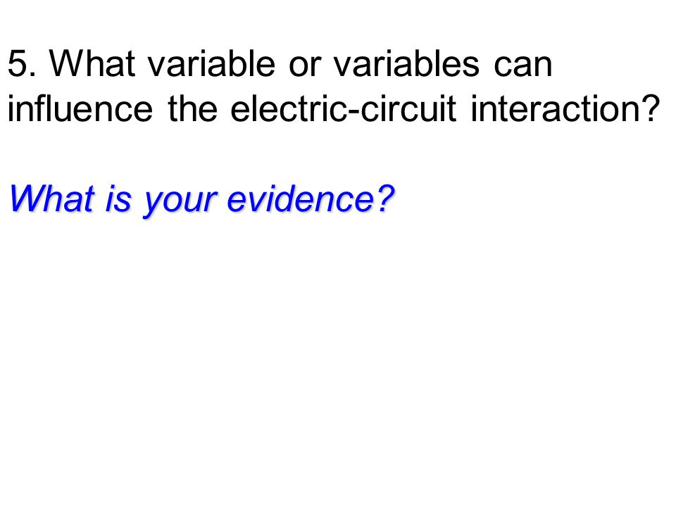 5. What variable or variables can influence the electric-circuit interaction What is your evidence