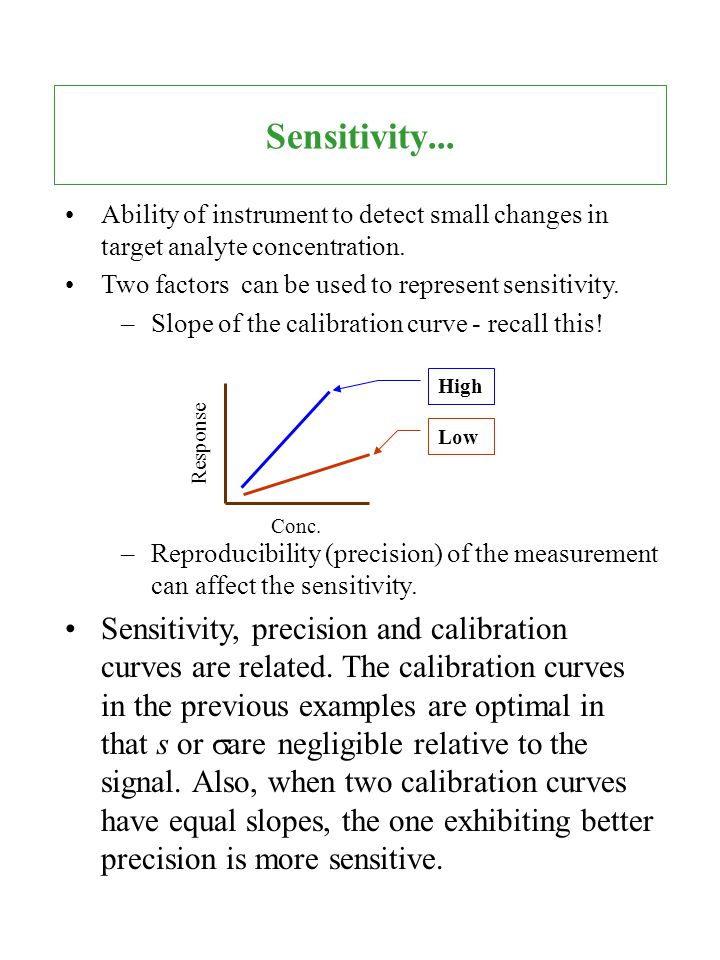 Sensitivity... Ability of instrument to detect small changes in target analyte concentration. Two factors can be used to represent sensitivity.