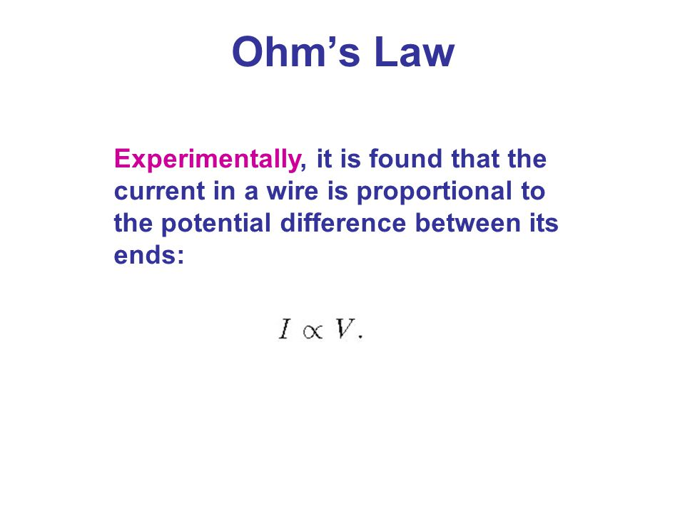 Ohm's Law Experimentally, it is found that the current in a wire is proportional to the potential difference between its ends: