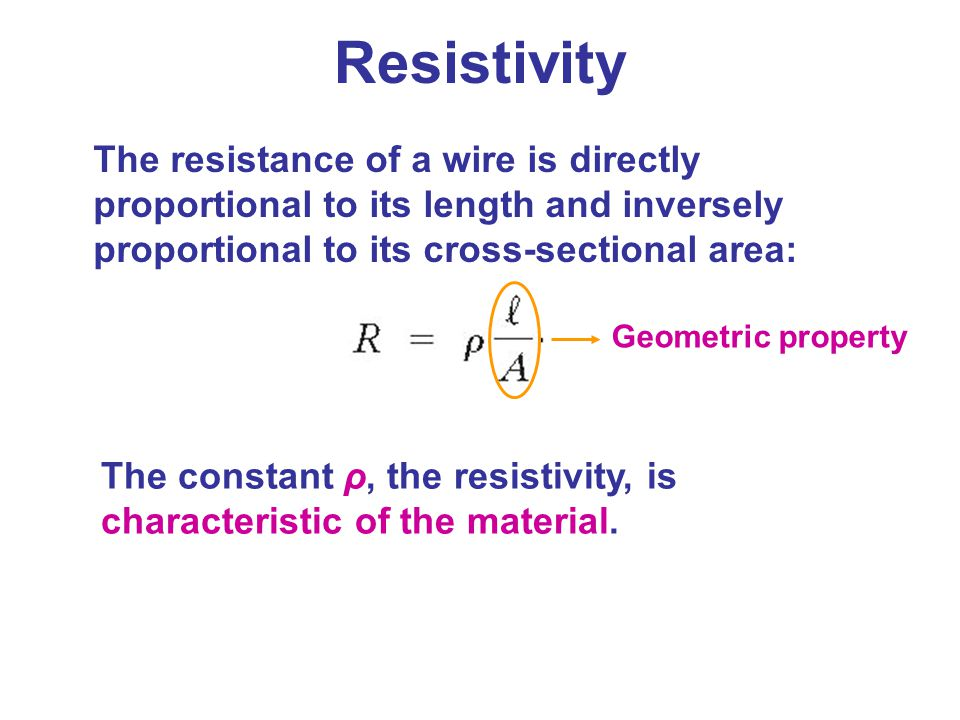 Resistivity The resistance of a wire is directly proportional to its length and inversely proportional to its cross-sectional area: