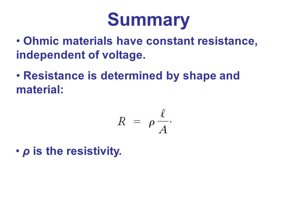 Summary Ohmic materials have constant resistance, independent of voltage. Resistance is determined by shape and material: