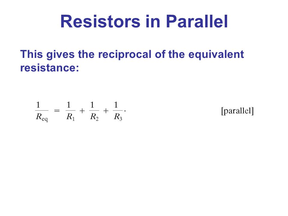 Resistors in Parallel This gives the reciprocal of the equivalent resistance: