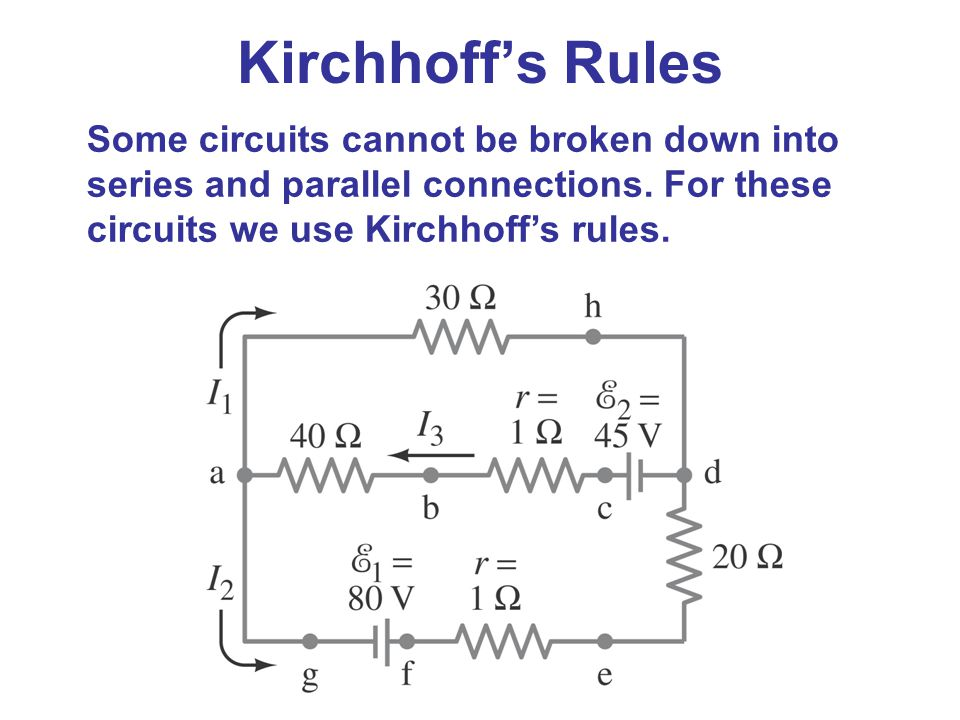Kirchhoff's Rules Some circuits cannot be broken down into series and parallel connections. For these circuits we use Kirchhoff's rules.