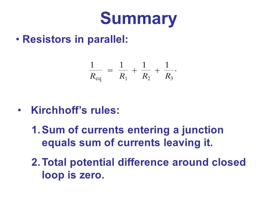 Summary Resistors in parallel: Kirchhoff's rules:
