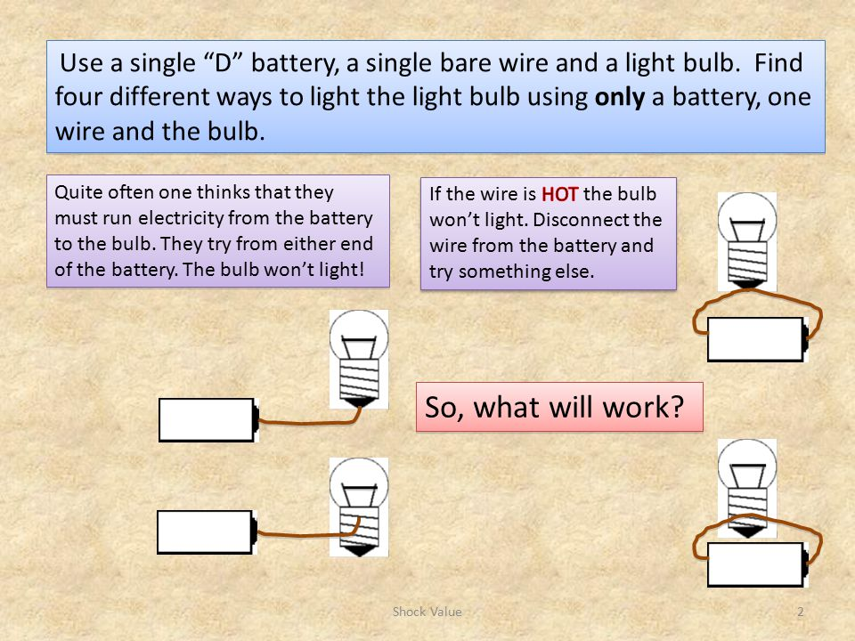 Use a single D battery, a single bare wire and a light bulb