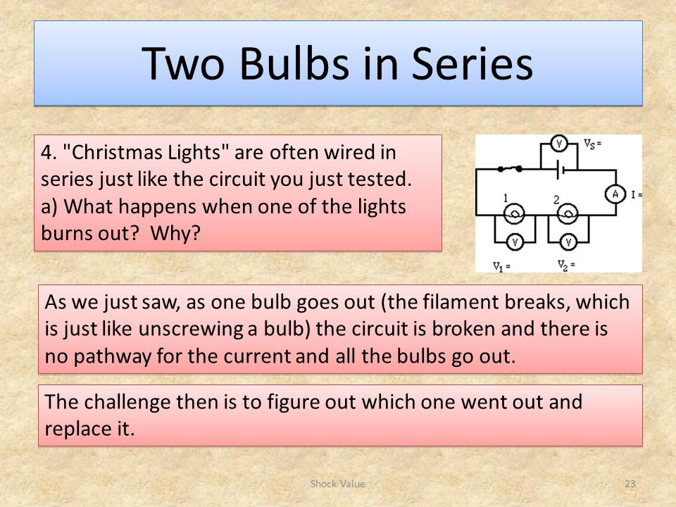 Two Bulbs in Series 4. Christmas Lights are often wired in series just like the circuit you just tested.