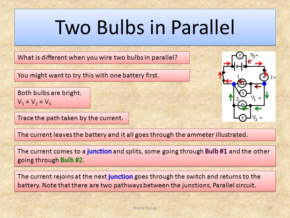 Two Bulbs in Parallel What is different when you wire two bulbs in parallel e- You might want to try this with one battery first.