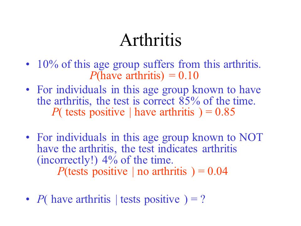 Arthritis 10% of this age group suffers from this arthritis. P(have arthritis) = 0.10.