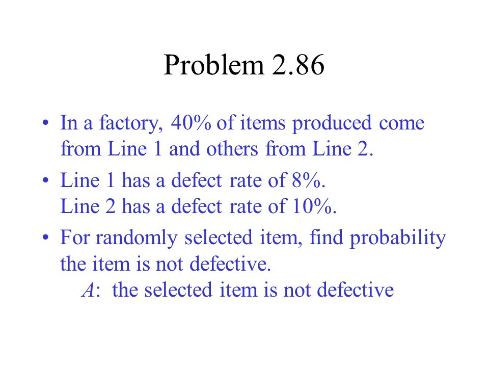 Problem 2.86 In a factory, 40% of items produced come from Line 1 and others from Line 2.