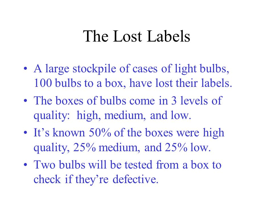 The Lost Labels A large stockpile of cases of light bulbs, 100 bulbs to a box, have lost their labels.