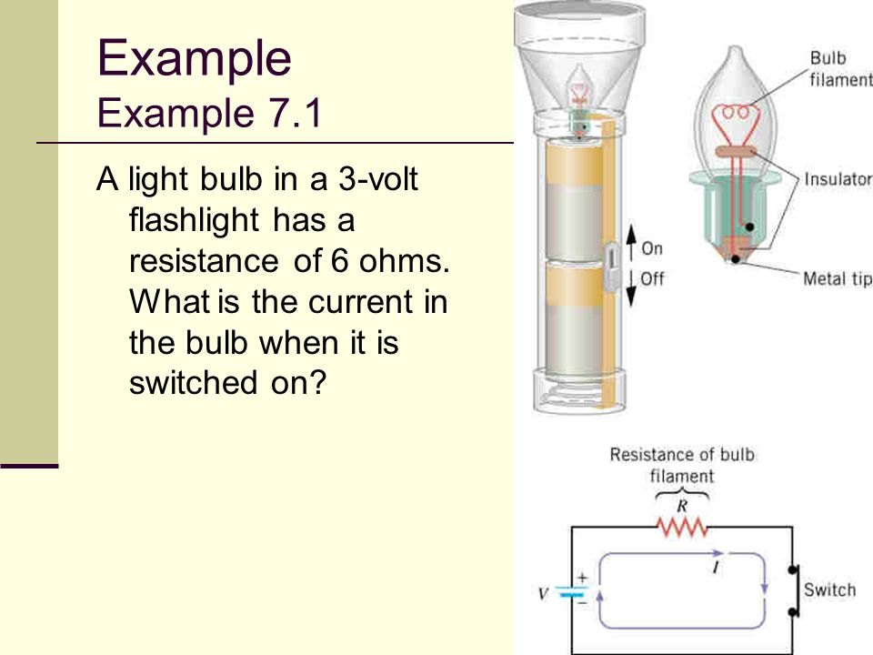 Example Example 7.1 A light bulb in a 3-volt flashlight has a resistance of 6 ohms.