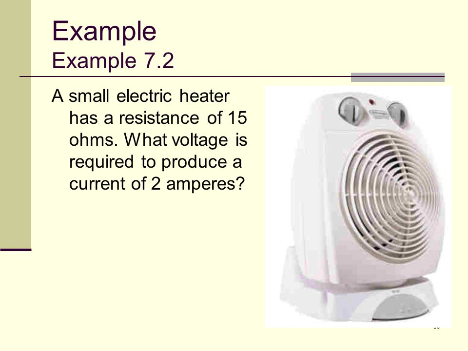 Example Example 7.2 A small electric heater has a resistance of 15 ohms.
