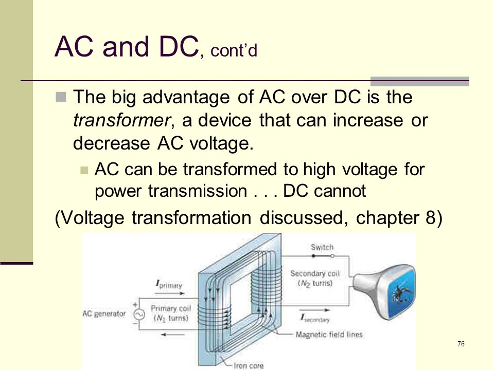 AC and DC, cont'd The big advantage of AC over DC is the transformer, a device that can increase or decrease AC voltage.
